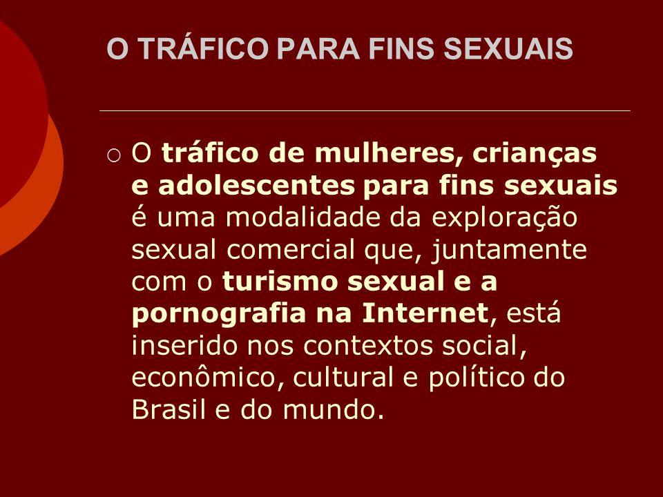 O TRÁFICO PARA FINS SEXUAIS O tráfico de mulheres, crianças e adolescentes para fins sexuais é uma modalidade da exploração sexual comercial que, junt