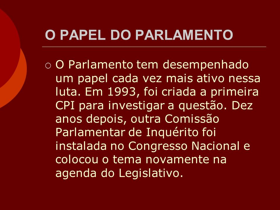 O PAPEL DO PARLAMENTO O Parlamento tem desempenhado um papel cada vez mais ativo nessa luta. Em 1993, foi criada a primeira CPI para investigar a ques