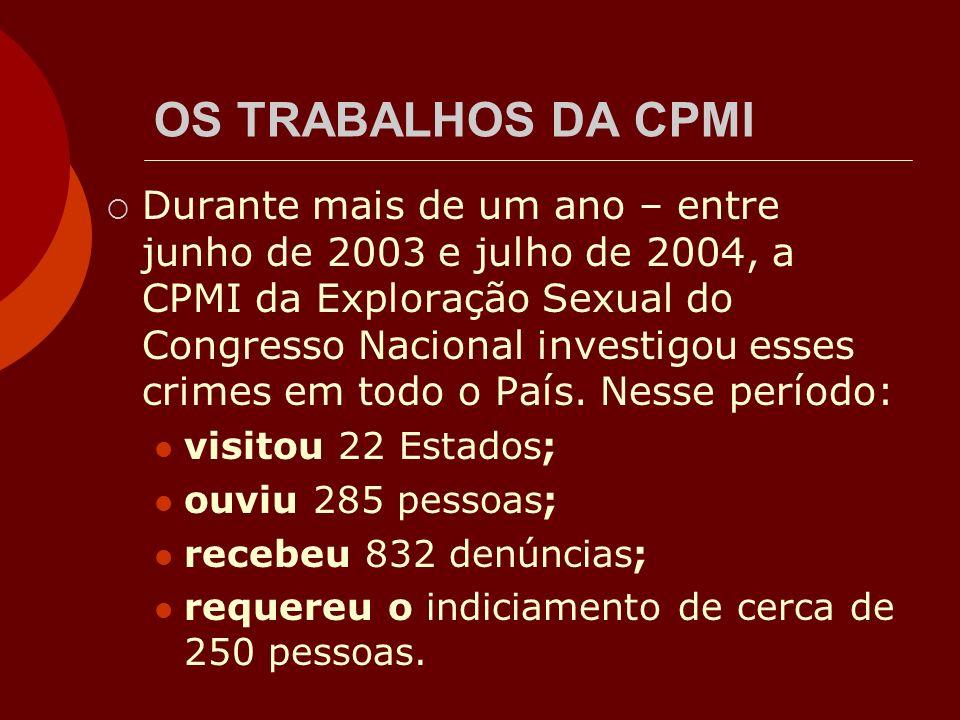 OS TRABALHOS DA CPMI Durante mais de um ano – entre junho de 2003 e julho de 2004, a CPMI da Exploração Sexual do Congresso Nacional investigou esses