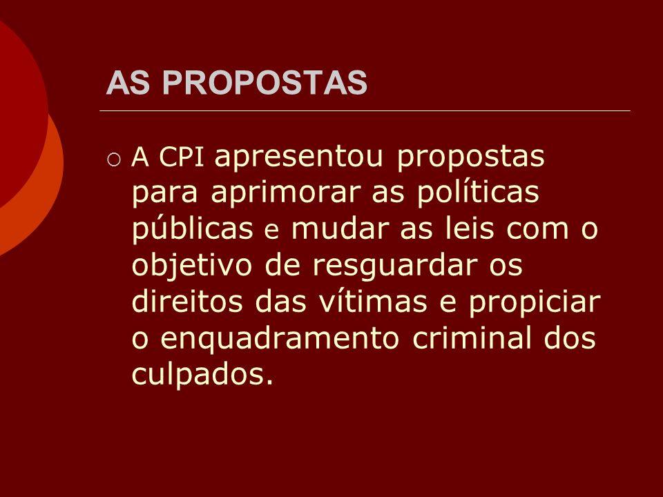 AS PROPOSTAS A CPI apresentou propostas para aprimorar as políticas públicas e mudar as leis com o objetivo de resguardar os direitos das vítimas e pr