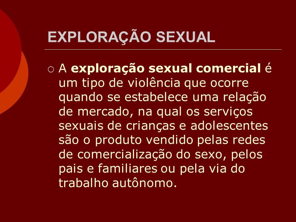 EXPLORAÇÃO SEXUAL A exploração sexual comercial é um tipo de violência que ocorre quando se estabelece uma relação de mercado, na qual os serviços sex