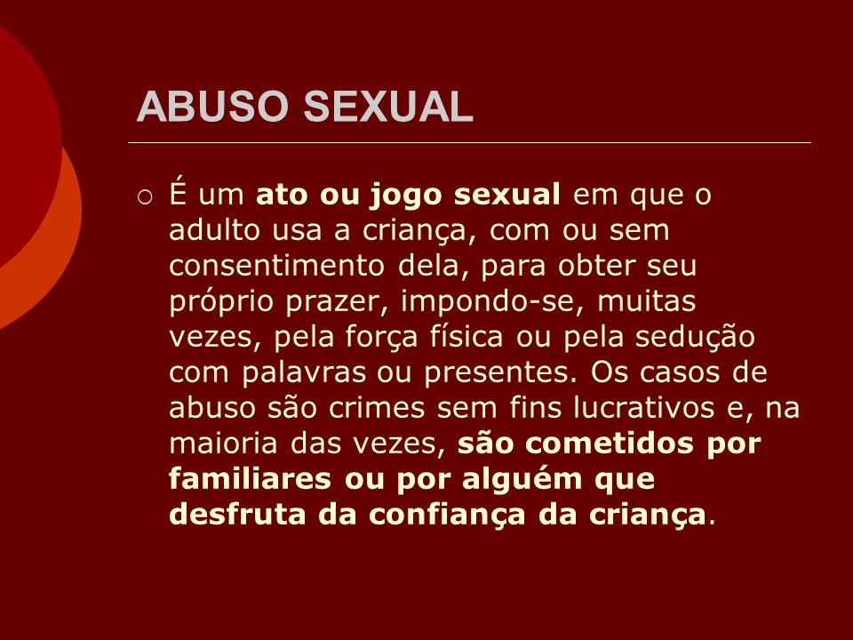 ABUSO SEXUAL É um ato ou jogo sexual em que o adulto usa a criança, com ou sem consentimento dela, para obter seu próprio prazer, impondo-se, muitas v