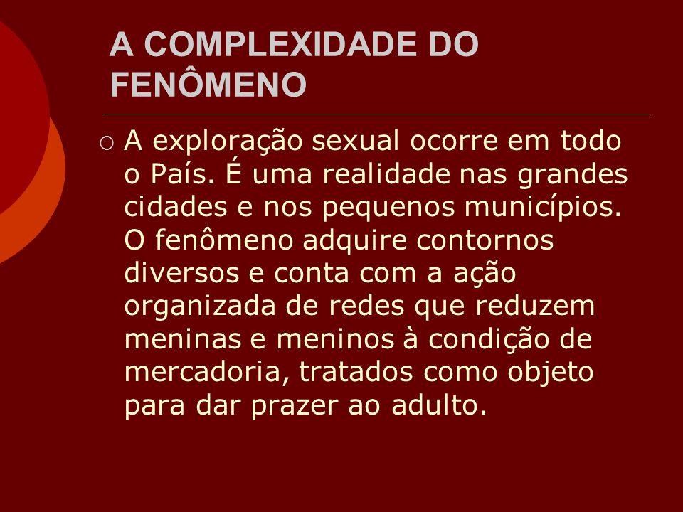 A COMPLEXIDADE DO FENÔMENO A exploração sexual ocorre em todo o País. É uma realidade nas grandes cidades e nos pequenos municípios. O fenômeno adquir