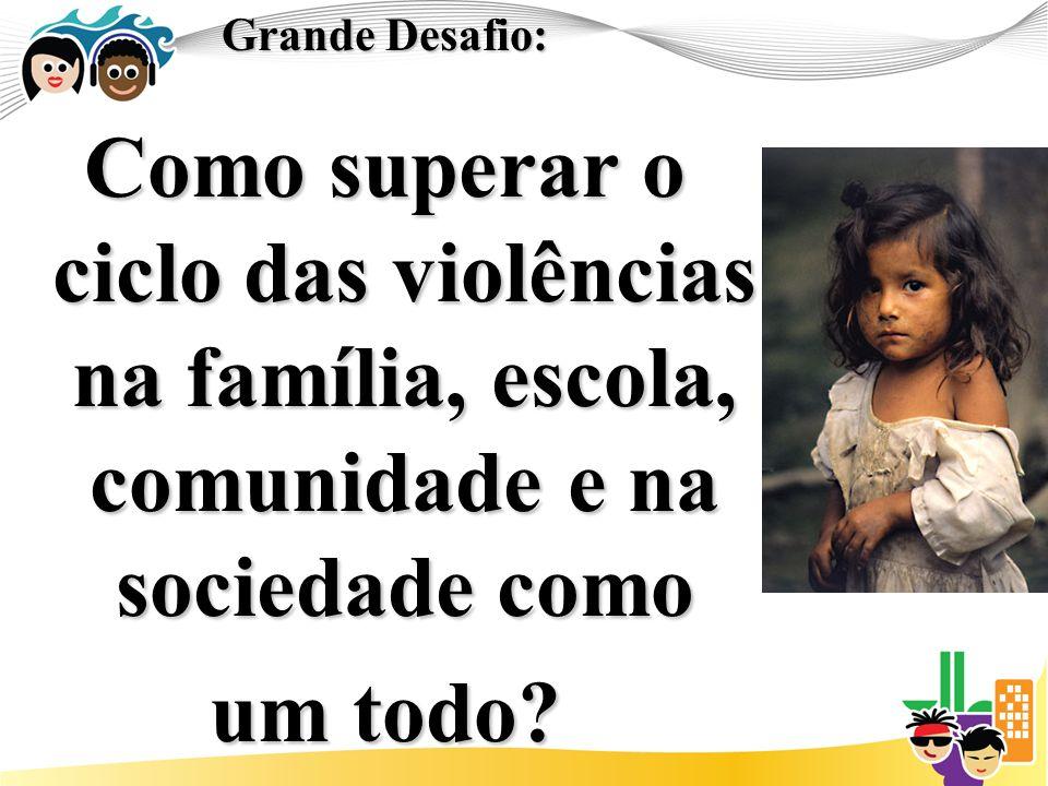 Grande Desafio: Como superar o ciclo das violências na família, escola, comunidade e na sociedade como um todo?