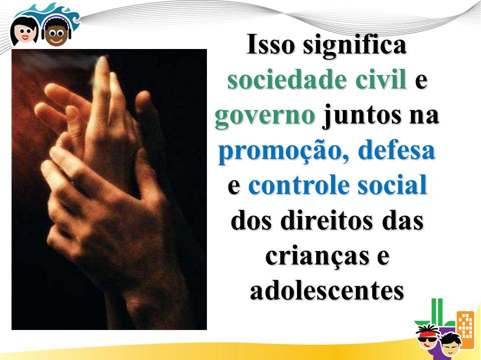 Isso significa sociedade civil e governo juntos na promoção, defesa e controle social dos direitos das crianças e adolescentes
