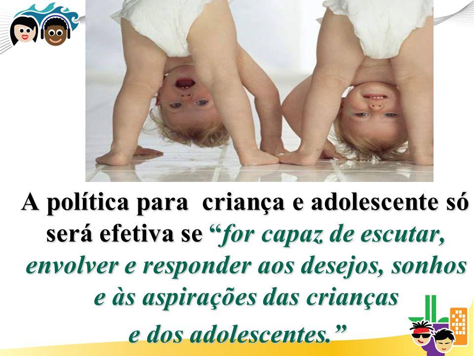 A política para criança e adolescente só será efetiva se for capaz de escutar, envolver e responder aos desejos, sonhos e às aspirações das crianças e dos adolescentes.