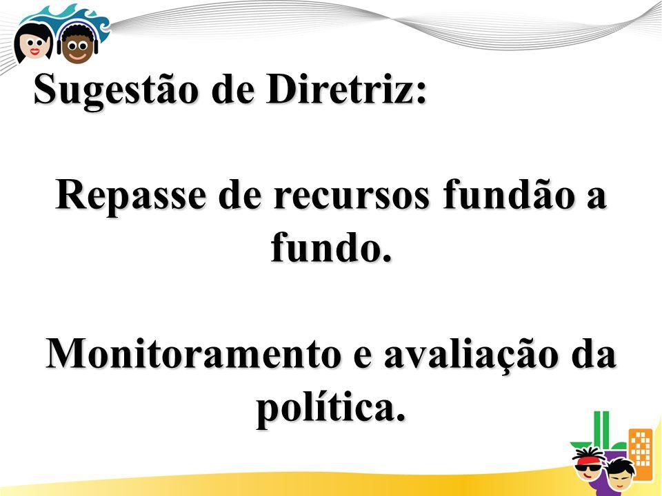 Sugestão de Diretriz: Repasse de recursos fundão a fundo. Monitoramento e avaliação da política.