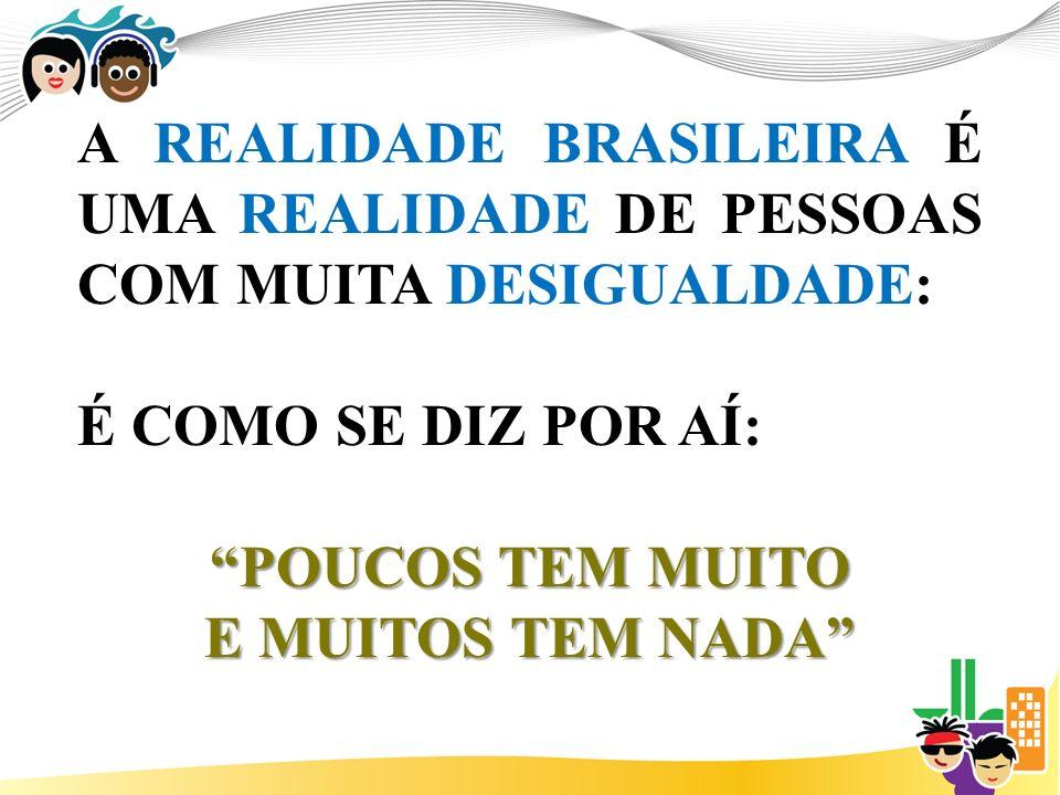 A REALIDADE BRASILEIRA É UMA REALIDADE DE PESSOAS COM MUITA DESIGUALDADE: É COMO SE DIZ POR AÍ: POUCOS TEM MUITO E MUITOS TEM NADA