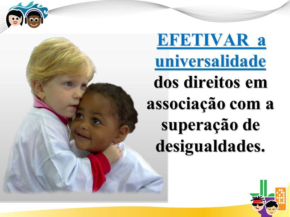 EFETIVAR a universalidade dos direitos em associação com a superação de desigualdades.