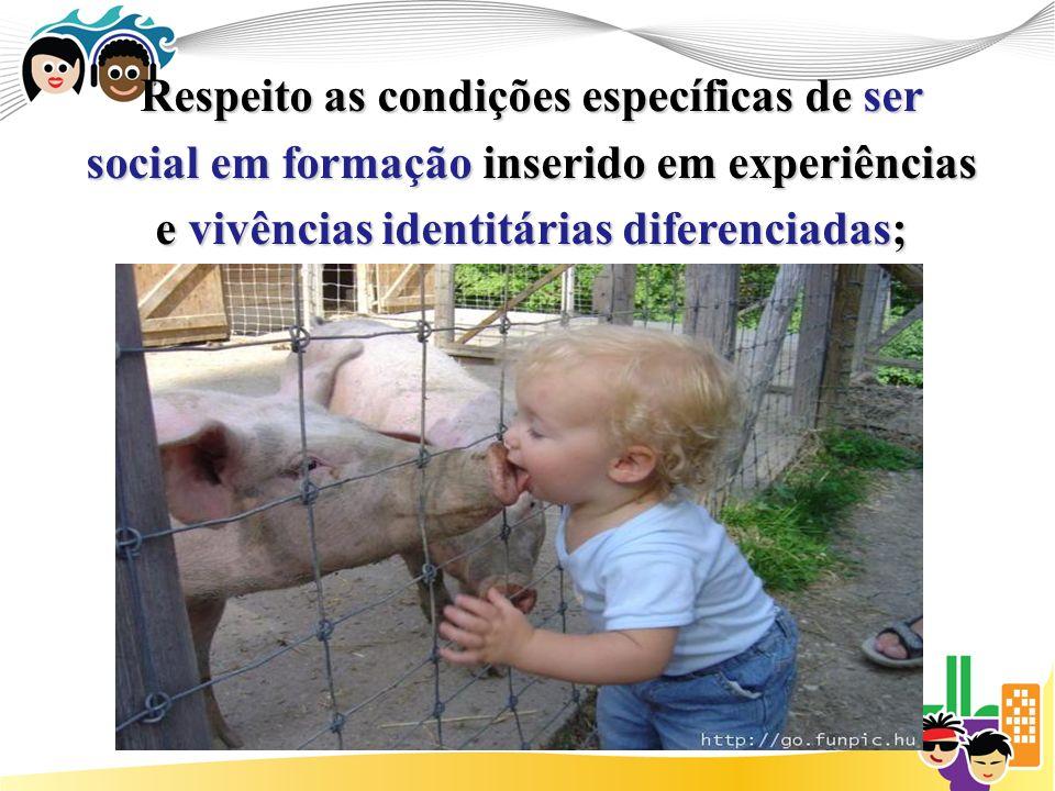 Respeito as condições específicas de ser social em formação inserido em experiências e vivências identitárias diferenciadas;