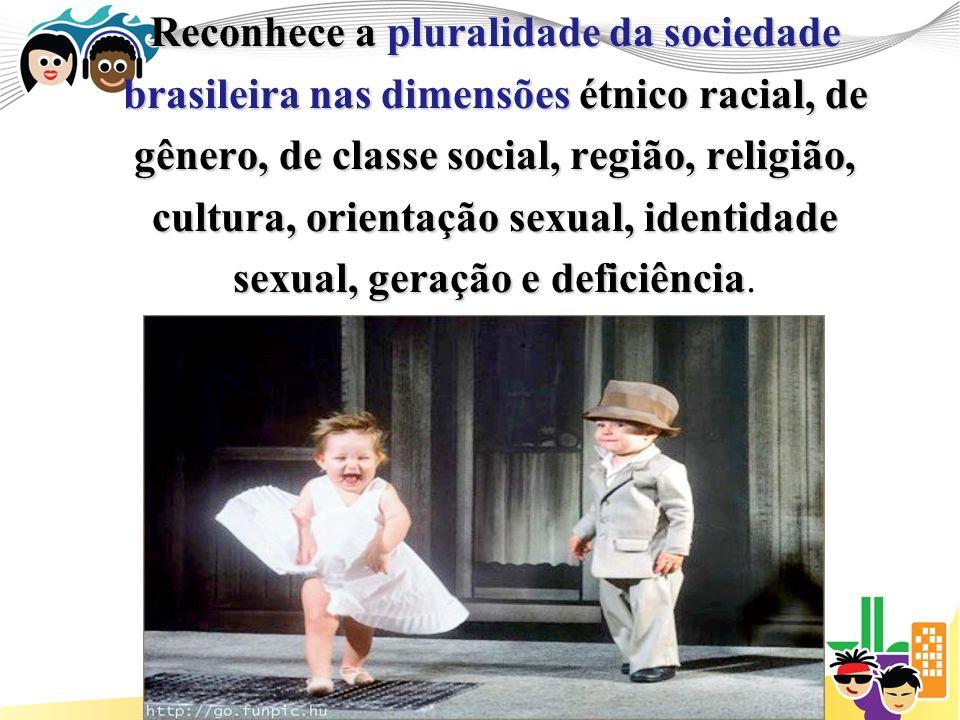 Reconhece a pluralidade da sociedade brasileira nas dimensões étnico racial, de gênero, de classe social, região, religião, cultura, orientação sexual, identidade sexual, geração e deficiência sexual, geração e deficiência.