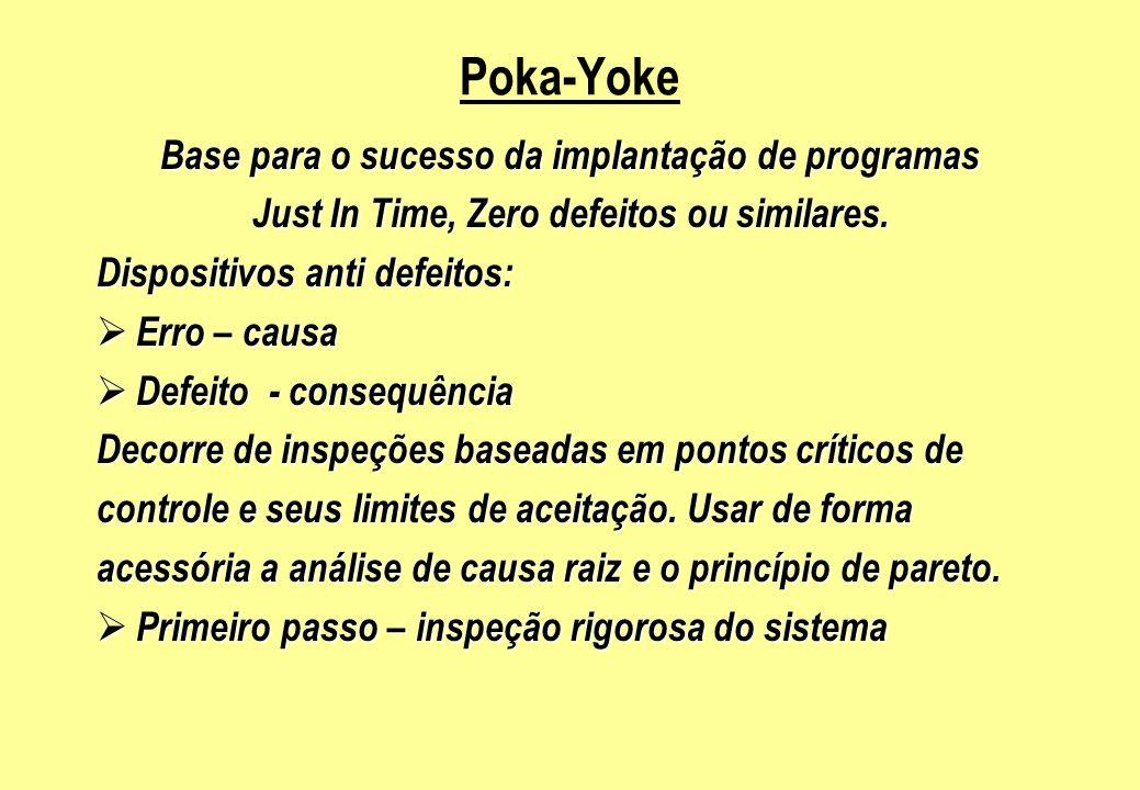 Poka-Yoke Base para o sucesso da implantação de programas Just In Time, Zero defeitos ou similares. Dispositivos anti defeitos: Erro – causa Erro – ca