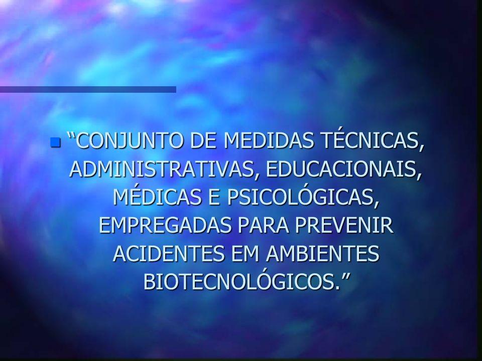 n CONJUNTO DE MEDIDAS TÉCNICAS, ADMINISTRATIVAS, EDUCACIONAIS, MÉDICAS E PSICOLÓGICAS, EMPREGADAS PARA PREVENIR ACIDENTES EM AMBIENTES BIOTECNOLÓGICOS
