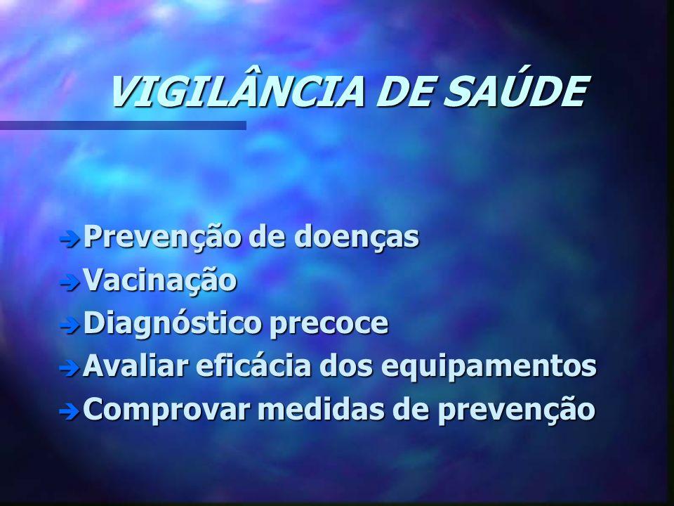 VIGILÂNCIA DE SAÚDE è Prevenção de doenças è Vacinação è Diagnóstico precoce è Avaliar eficácia dos equipamentos è Comprovar medidas de prevenção