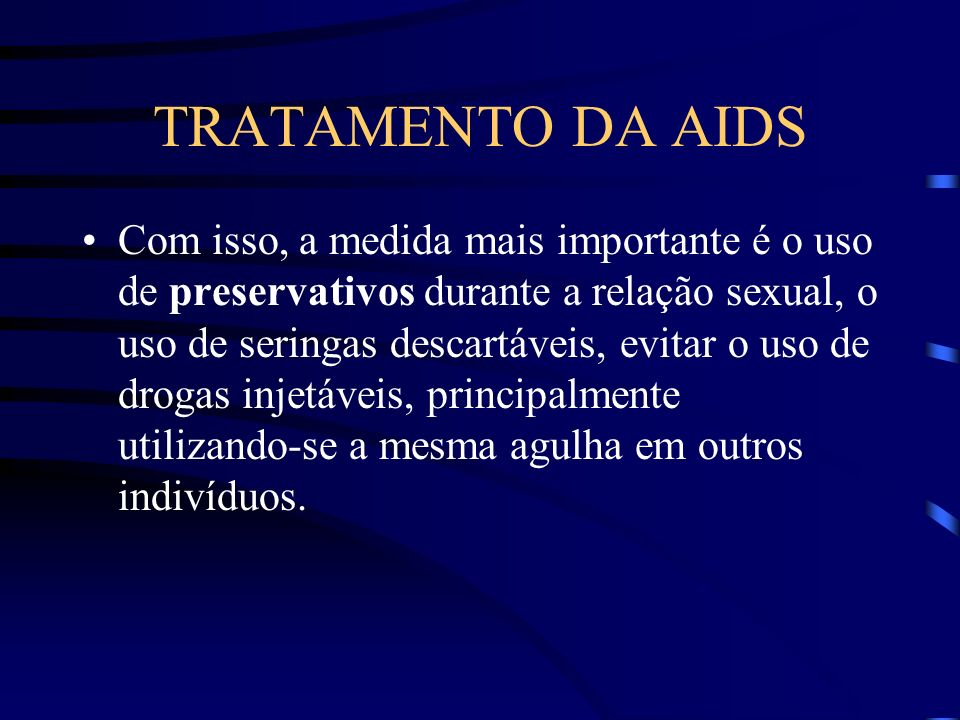 TRATAMENTO DA AIDS Por muito tempo vem se divulgando as formas de se prevenir contra a AIDS.