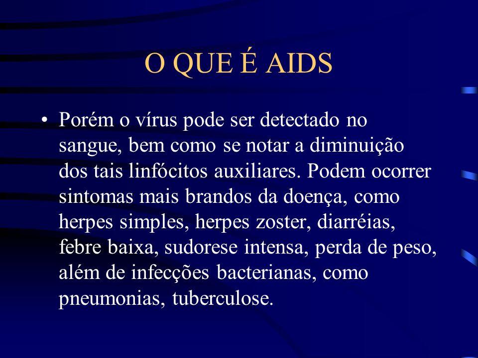 O QUE É AIDS Somente de 3 a 6 meses após ter adquirido o vírus da AIDS é que a pessoa começa a desenvolver os anticorpos para combater o vírus.