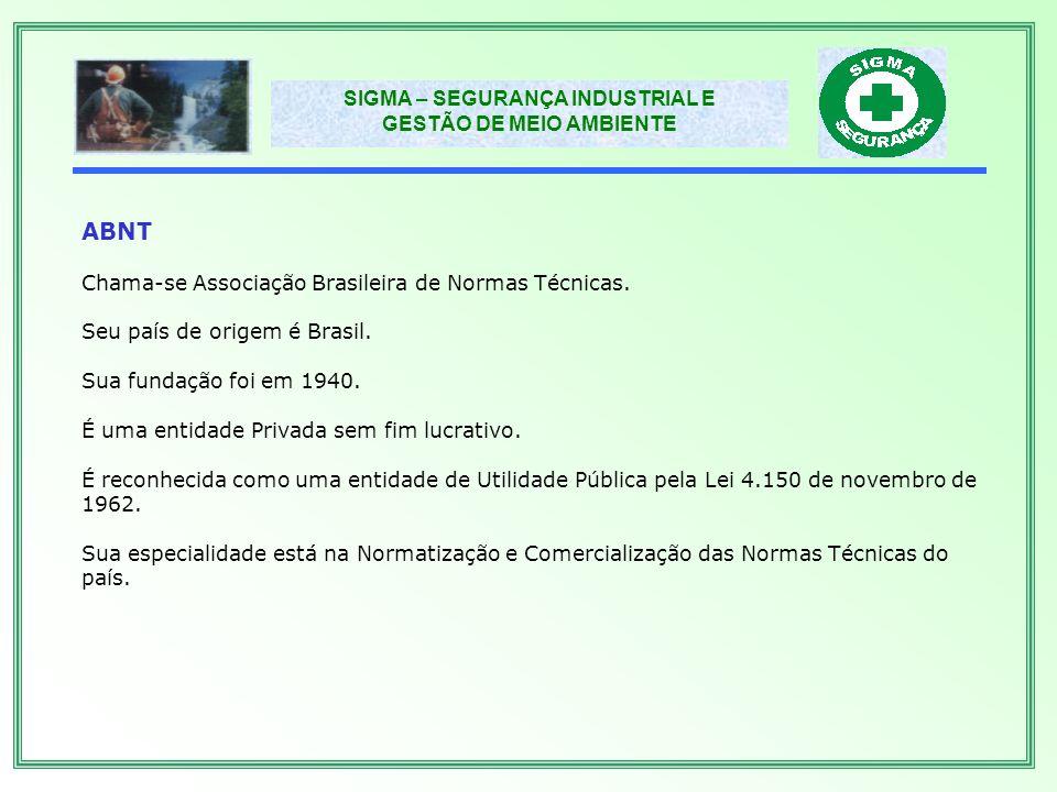 SIGMA – SEGURANÇA INDUSTRIAL E GESTÃO DE MEIO AMBIENTE ISO A ISO - International Organization For Standardization, fundada em 1947 por 25 países, entre os quais o Brasil, por intermédio da ABNT.