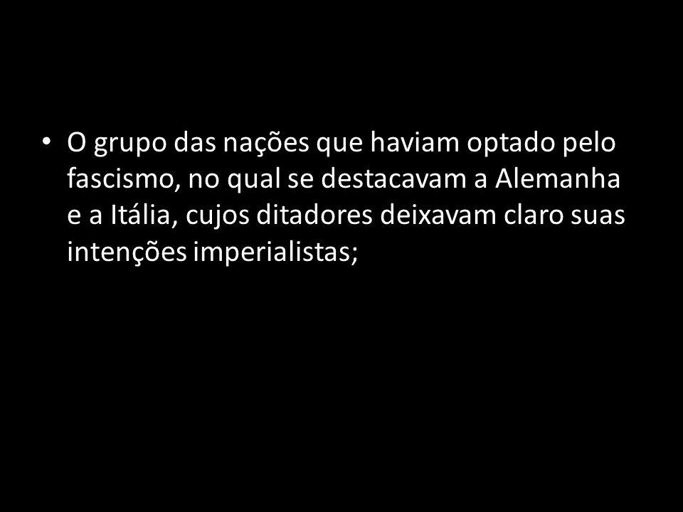 O grupo das nações que haviam optado pelo fascismo, no qual se destacavam a Alemanha e a Itália, cujos ditadores deixavam claro suas intenções imperia