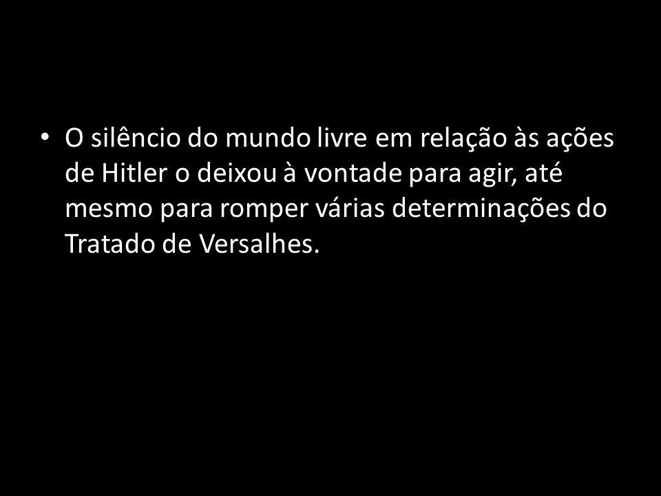 O silêncio do mundo livre em relação às ações de Hitler o deixou à vontade para agir, até mesmo para romper várias determinações do Tratado de Versalh