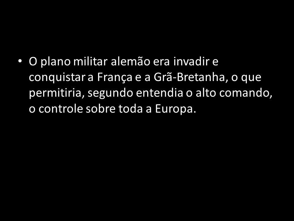 O plano militar alemão era invadir e conquistar a França e a Grã-Bretanha, o que permitiria, segundo entendia o alto comando, o controle sobre toda a