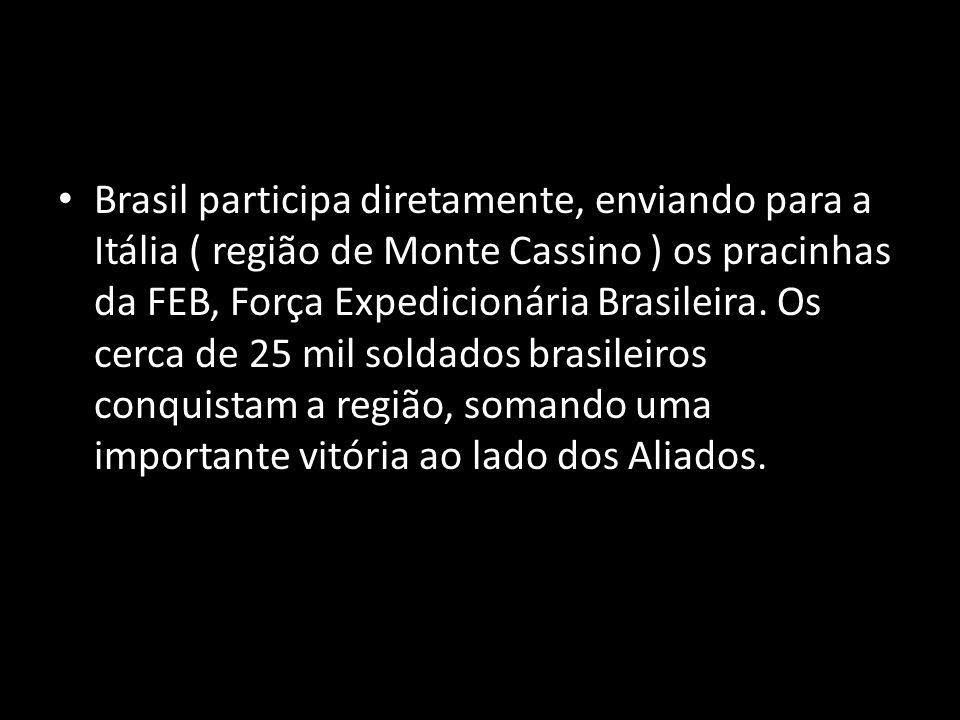 Brasil participa diretamente, enviando para a Itália ( região de Monte Cassino ) os pracinhas da FEB, Força Expedicionária Brasileira. Os cerca de 25