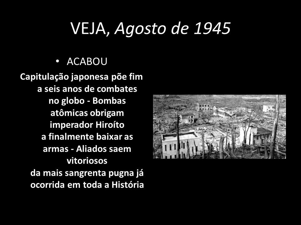 VEJA, Agosto de 1945 ACABOU Capitulação japonesa põe fim a seis anos de combates no globo - Bombas atômicas obrigam imperador Hiroíto a finalmente bai