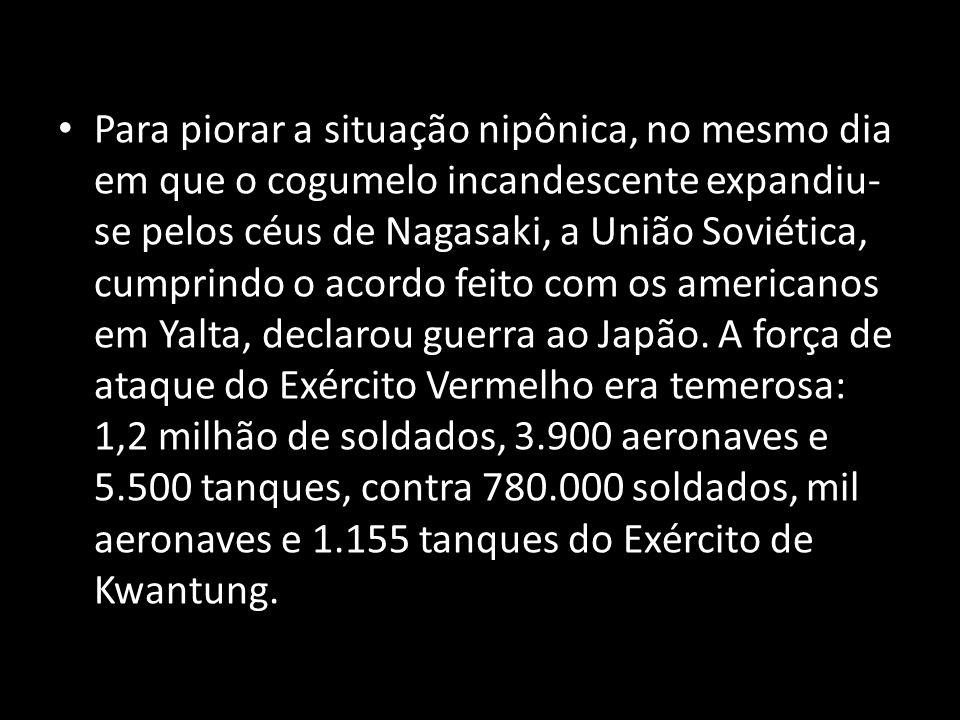 Para piorar a situação nipônica, no mesmo dia em que o cogumelo incandescente expandiu- se pelos céus de Nagasaki, a União Soviética, cumprindo o acor