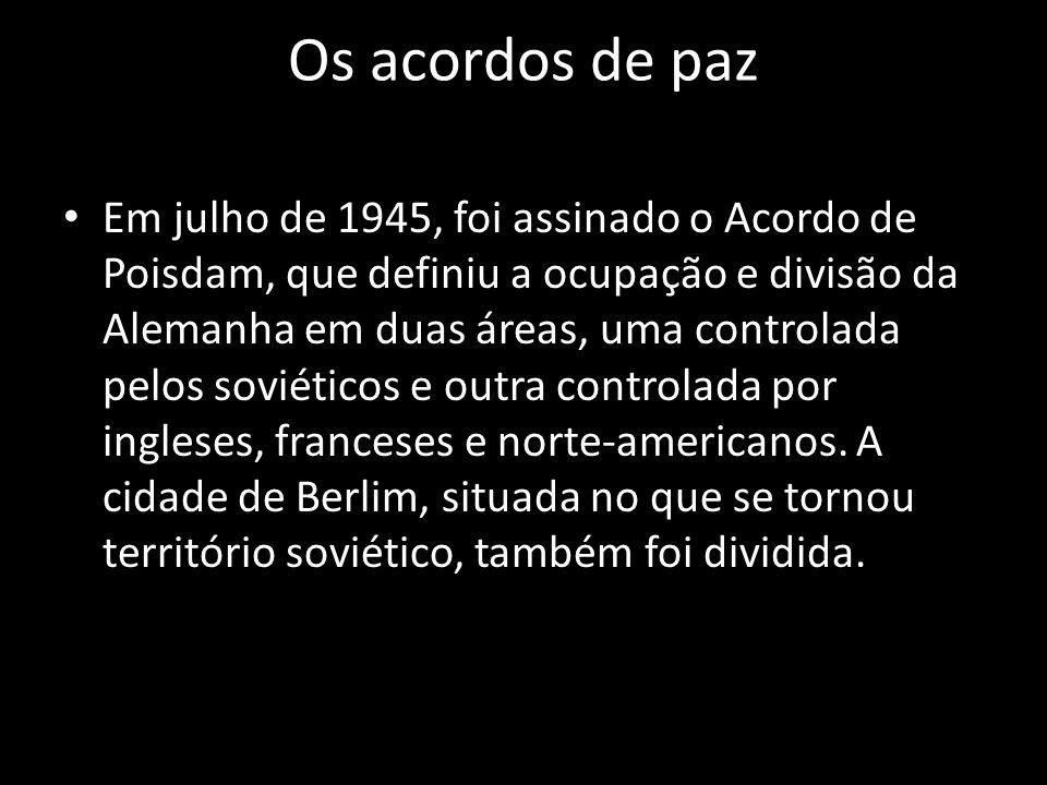 Os acordos de paz Em julho de 1945, foi assinado o Acordo de Poisdam, que definiu a ocupação e divisão da Alemanha em duas áreas, uma controlada pelos