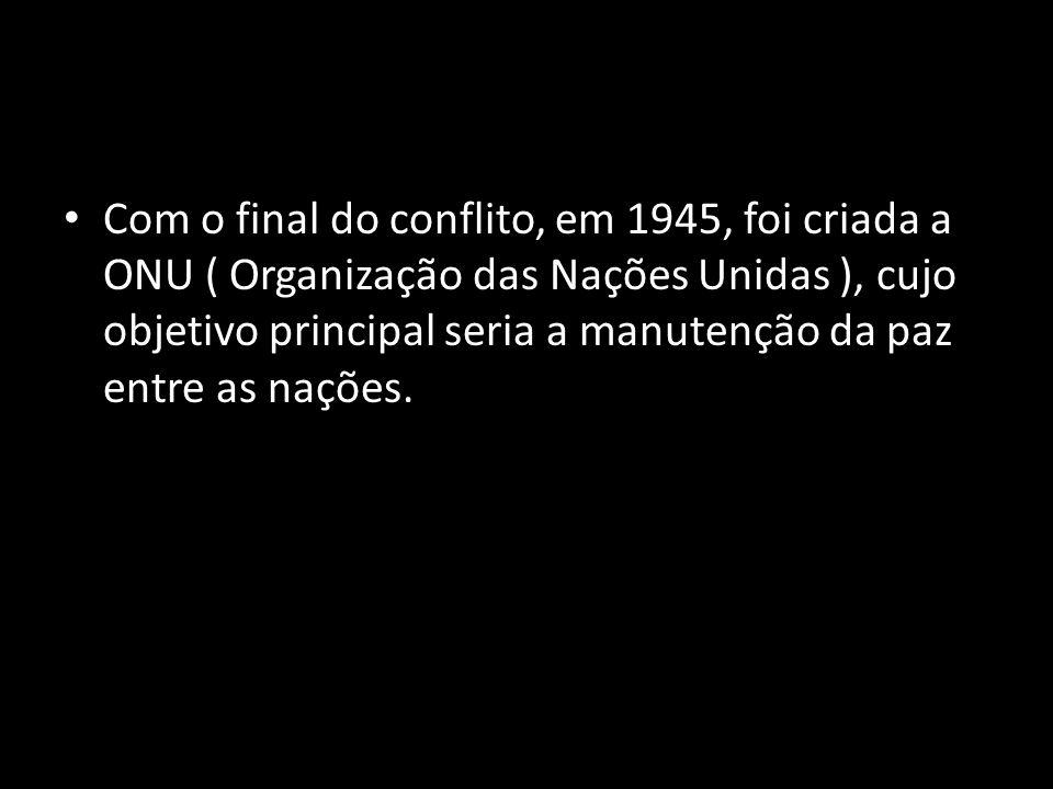 Com o final do conflito, em 1945, foi criada a ONU ( Organização das Nações Unidas ), cujo objetivo principal seria a manutenção da paz entre as naçõe