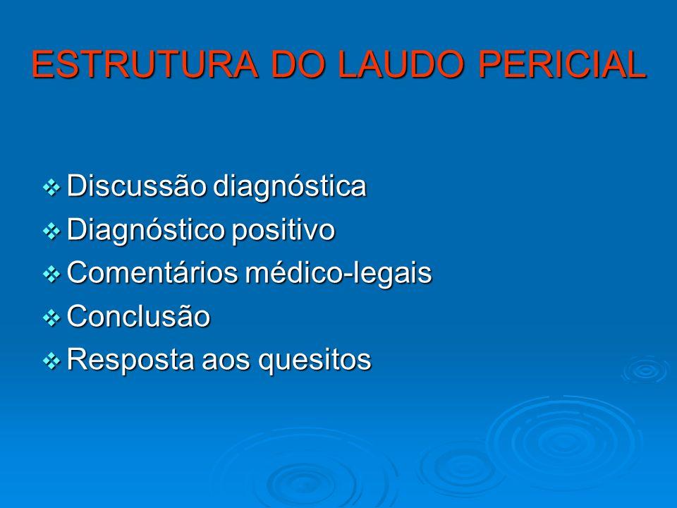 ESTRUTURA DO LAUDO PERICIAL Discussão diagnóstica Discussão diagnóstica Diagnóstico positivo Diagnóstico positivo Comentários médico-legais Comentário