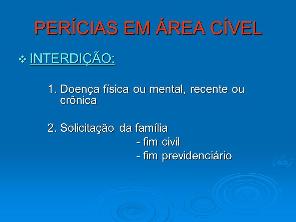 PERÍCIAS EM ÁREA CÍVEL INTERDIÇÃO: INTERDIÇÃO: 1. Doença física ou mental, recente ou crônica 1. Doença física ou mental, recente ou crônica 2. Solici