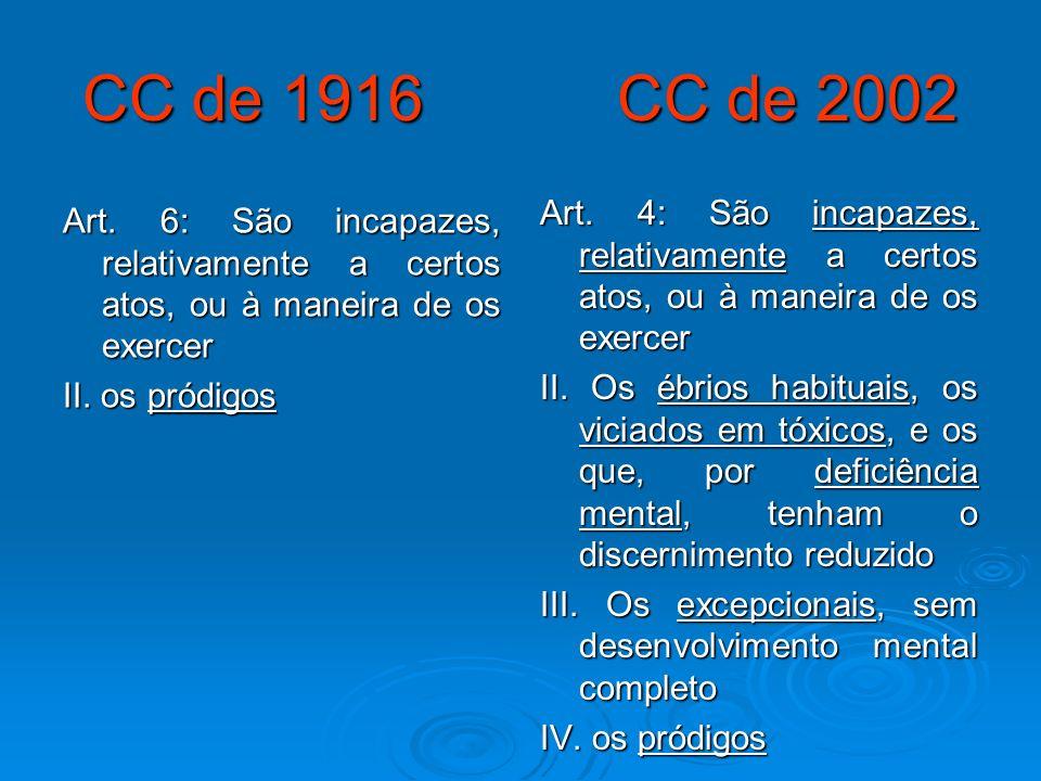 CC de 1916 CC de 2002 Art. 6: São incapazes, relativamente a certos atos, ou à maneira de os exercer II. os pródigos Art. 4: São incapazes, relativame