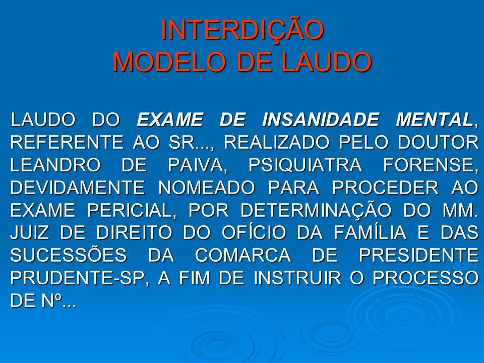 INTERDIÇÃO MODELO DE LAUDO LAUDO DO EXAME DE INSANIDADE MENTAL, REFERENTE AO SR..., REALIZADO PELO DOUTOR LEANDRO DE PAIVA, PSIQUIATRA FORENSE, DEVIDA