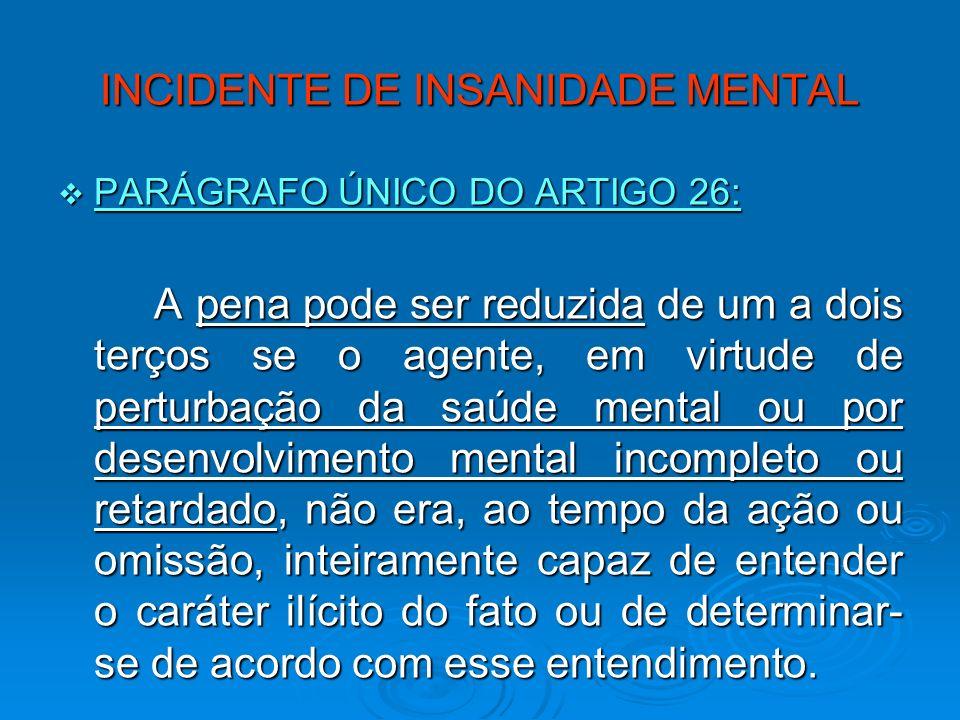 INCIDENTE DE INSANIDADE MENTAL PARÁGRAFO ÚNICO DO ARTIGO 26: PARÁGRAFO ÚNICO DO ARTIGO 26: A pena pode ser reduzida de um a dois terços se o agente, e