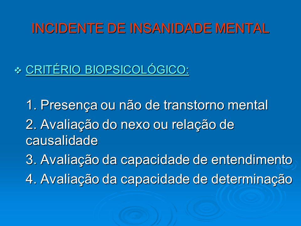 INCIDENTE DE INSANIDADE MENTAL CRITÉRIO BIOPSICOLÓGICO: CRITÉRIO BIOPSICOLÓGICO: 1. Presença ou não de transtorno mental 2. Avaliação do nexo ou relaç