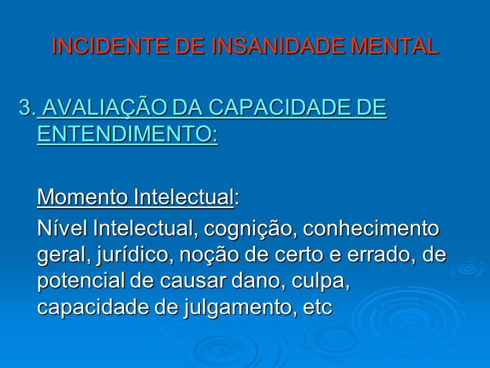 INCIDENTE DE INSANIDADE MENTAL 3. AVALIAÇÃO DA CAPACIDADE DE ENTENDIMENTO: Momento Intelectual: Nível Intelectual, cognição, conhecimento geral, juríd