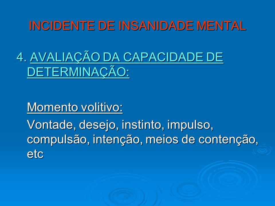 INCIDENTE DE INSANIDADE MENTAL 4. AVALIAÇÃO DA CAPACIDADE DE DETERMINAÇÃO: Momento volitivo: Vontade, desejo, instinto, impulso, compulsão, intenção,