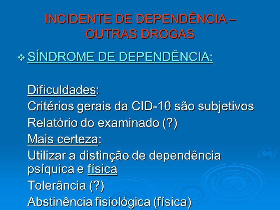 INCIDENTE DE DEPENDÊNCIA – OUTRAS DROGAS SÍNDROME DE DEPENDÊNCIA: SÍNDROME DE DEPENDÊNCIA: Dificuldades: Critérios gerais da CID-10 são subjetivos Rel