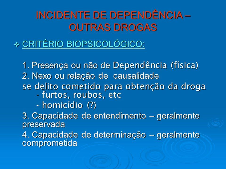 INCIDENTE DE DEPENDÊNCIA – OUTRAS DROGAS CRITÉRIO BIOPSICOLÓGICO: CRITÉRIO BIOPSICOLÓGICO: 1. Presença ou não de Dependência (física) 2. Nexo ou relaç
