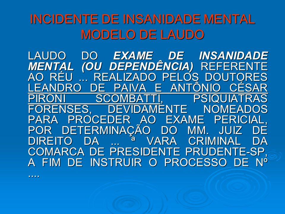 INCIDENTE DE INSANIDADE MENTAL MODELO DE LAUDO LAUDO DO EXAME DE INSANIDADE MENTAL (OU DEPENDÊNCIA) REFERENTE AO RÉU... REALIZADO PELOS DOUTORES LEAND