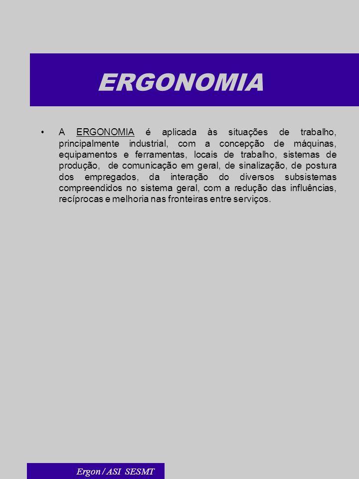 ERGONOMIA A ERGONOMIA é aplicada às situações de trabalho, principalmente industrial, com a concepção de máquinas, equipamentos e ferramentas, locais