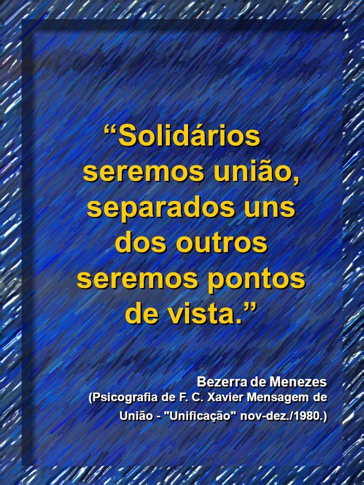 Solidários seremos união, separados uns dos outros seremos pontos de vista. Bezerra de Menezes (Psicografia de F. C. Xavier Mensagem de União -