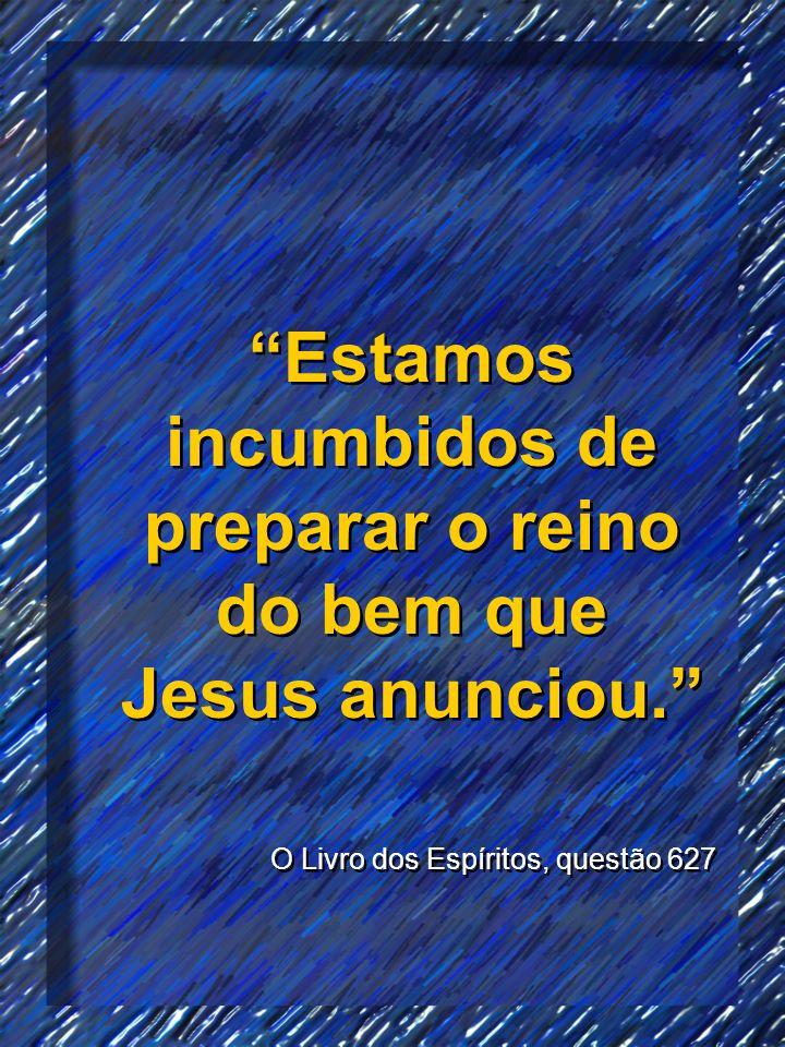Estamos incumbidos de preparar o reino do bem que Jesus anunciou. O Livro dos Espíritos, questão 627 Estamos incumbidos de preparar o reino do bem que