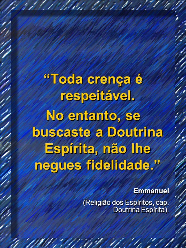 Toda crença é respeitável. No entanto, se buscaste a Doutrina Espírita, não lhe negues fidelidade. Toda crença é respeitável. No entanto, se buscaste