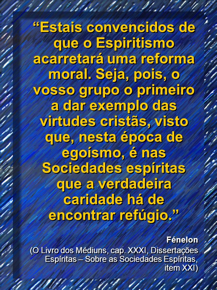Estais convencidos de que o Espiritismo acarretará uma reforma moral. Seja, pois, o vosso grupo o primeiro a dar exemplo das virtudes cristãs, visto q