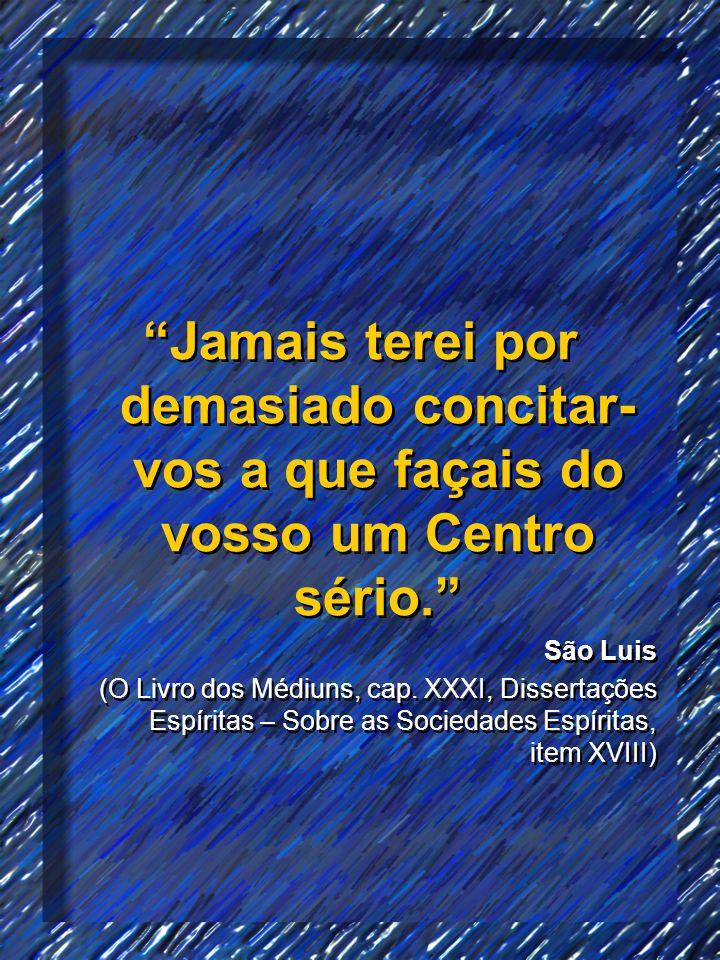 Jamais terei por demasiado concitar- vos a que façais do vosso um Centro sério. São Luis (O Livro dos Médiuns, cap. XXXI, Dissertações Espíritas – Sob