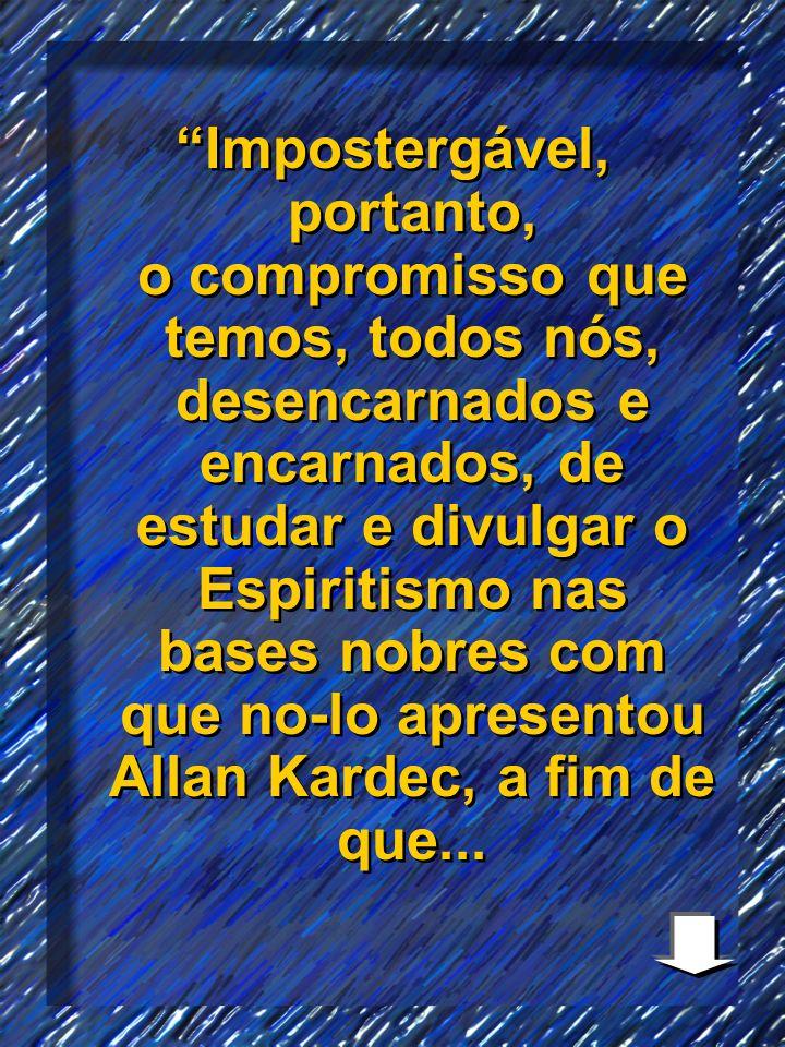 Impostergável, portanto, o compromisso que temos, todos nós, desencarnados e encarnados, de estudar e divulgar o Espiritismo nas bases nobres com que