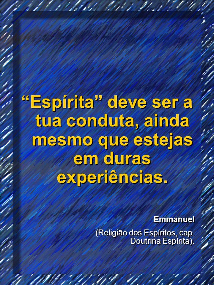 Espírita deve ser a tua conduta, ainda mesmo que estejas em duras experiências. Emmanuel (Religião dos Espíritos, cap. Doutrina Espírita). Emmanuel (R