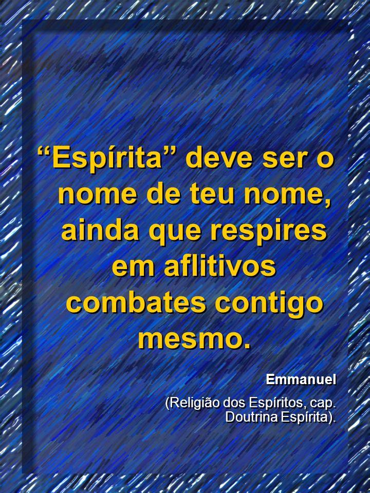 Espírita deve ser o nome de teu nome, ainda que respires em aflitivos combates contigo mesmo. Emmanuel (Religião dos Espíritos, cap. Doutrina Espírita
