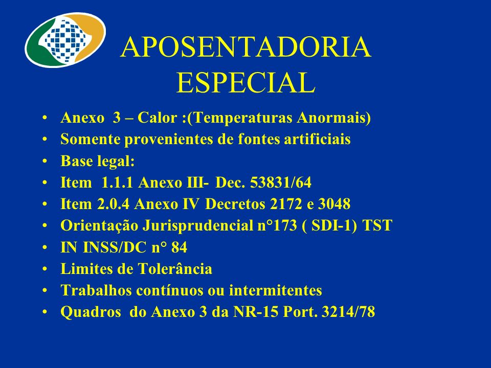 APOSENTADORIA ESPECIAL Anexo 3 – Calor :(Temperaturas Anormais) Somente provenientes de fontes artificiais Base legal: Item 1.1.1 Anexo III- Dec. 5383